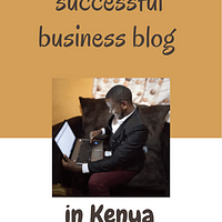 How to start a Business blog in Kenya and run it successfully [Case Studies Inside]